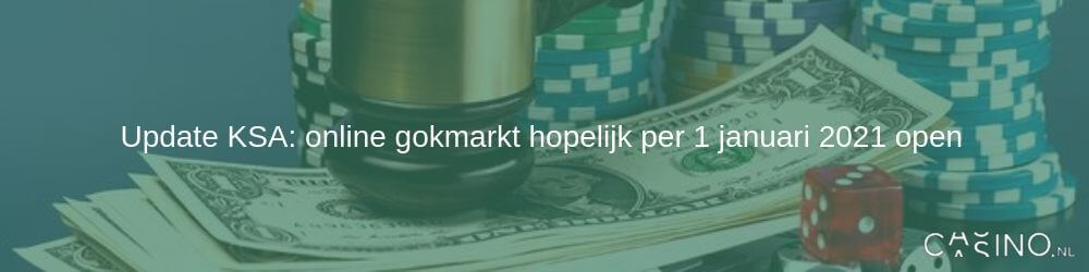 Update KSA: online gokmarkt hopelijk per 1 januari 2021 open